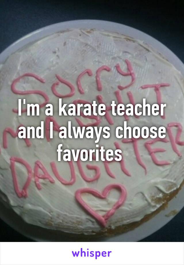 I'm a karate teacher and I always choose favorites