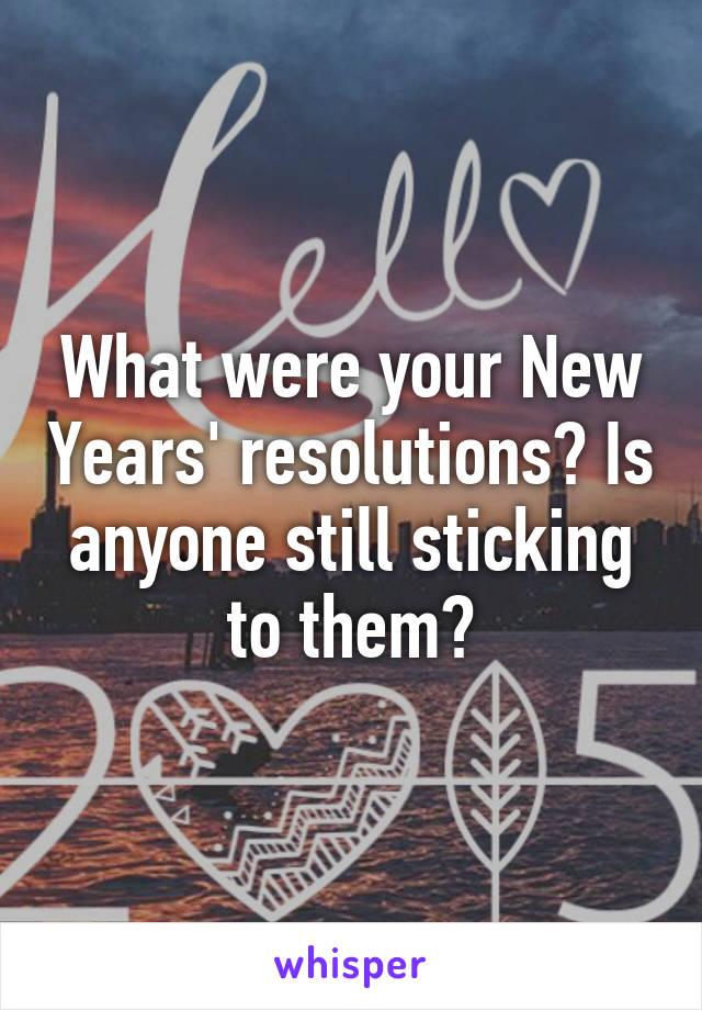 What were your New Years' resolutions? Is anyone still sticking to them?