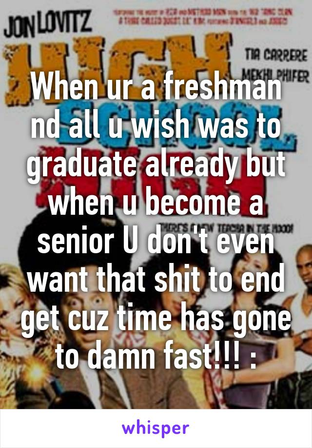 When ur a freshman nd all u wish was to graduate already but when u become a senior U don't even want that shit to end get cuz time has gone to damn fast!!! :\
