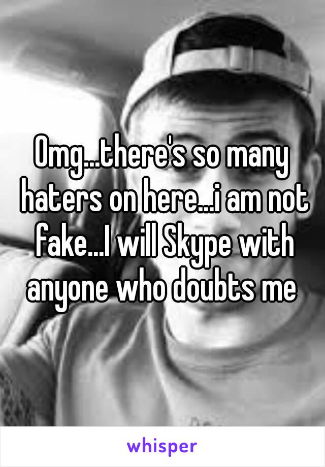Omg...there's so many haters on here...i am not fake...I will Skype with anyone who doubts me