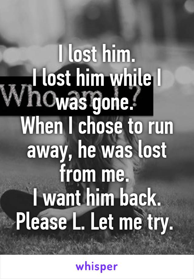 I lost him. I lost him while I was gone.  When I chose to run away, he was lost from me.  I want him back. Please L. Let me try.