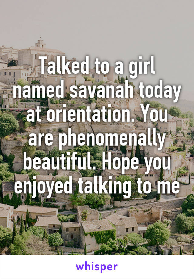 Talked to a girl named savanah today at orientation. You are phenomenally beautiful. Hope you enjoyed talking to me