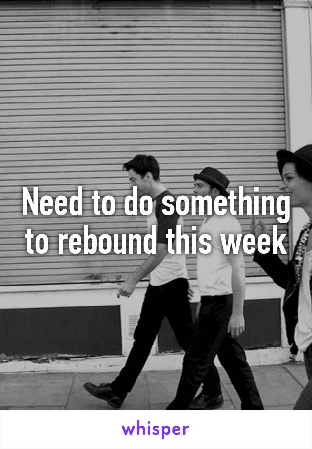 Need to do something to rebound this week