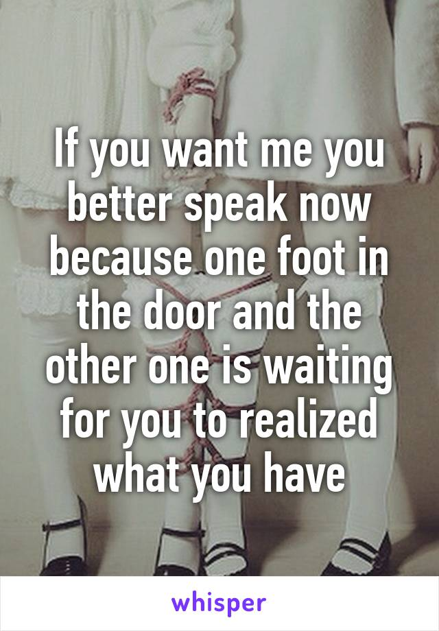If you want me you better speak now because one foot in the door and the other one is waiting for you to realized what you have