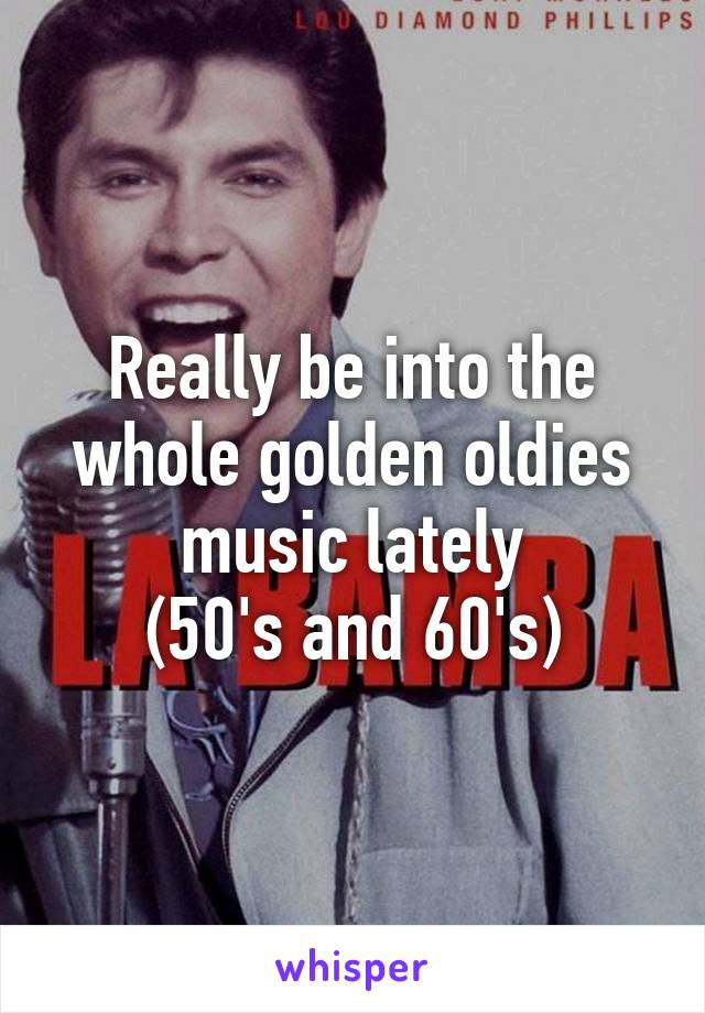 Really be into the whole golden oldies music lately (50's and 60's)