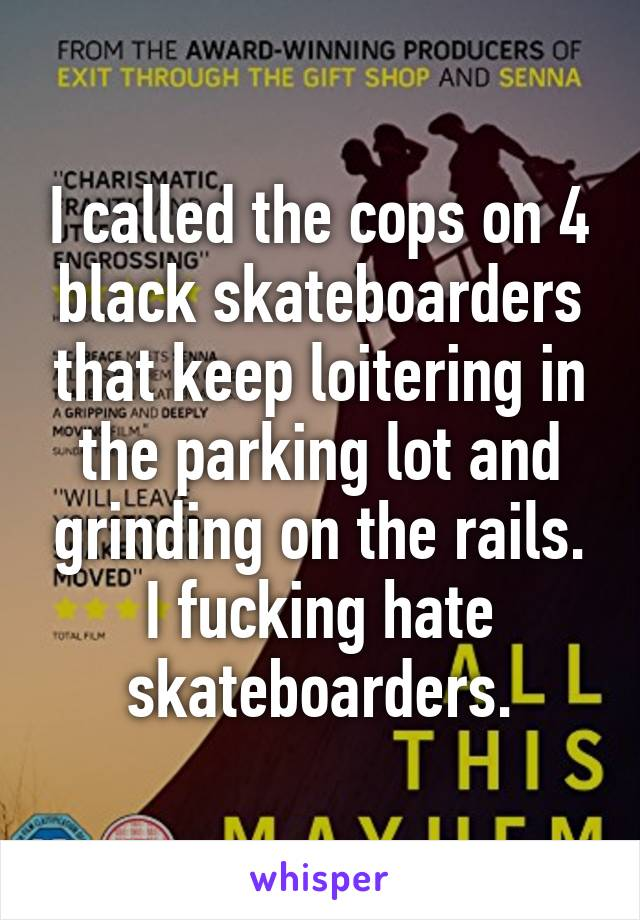 I called the cops on 4 black skateboarders that keep loitering in the parking lot and grinding on the rails. I fucking hate skateboarders.