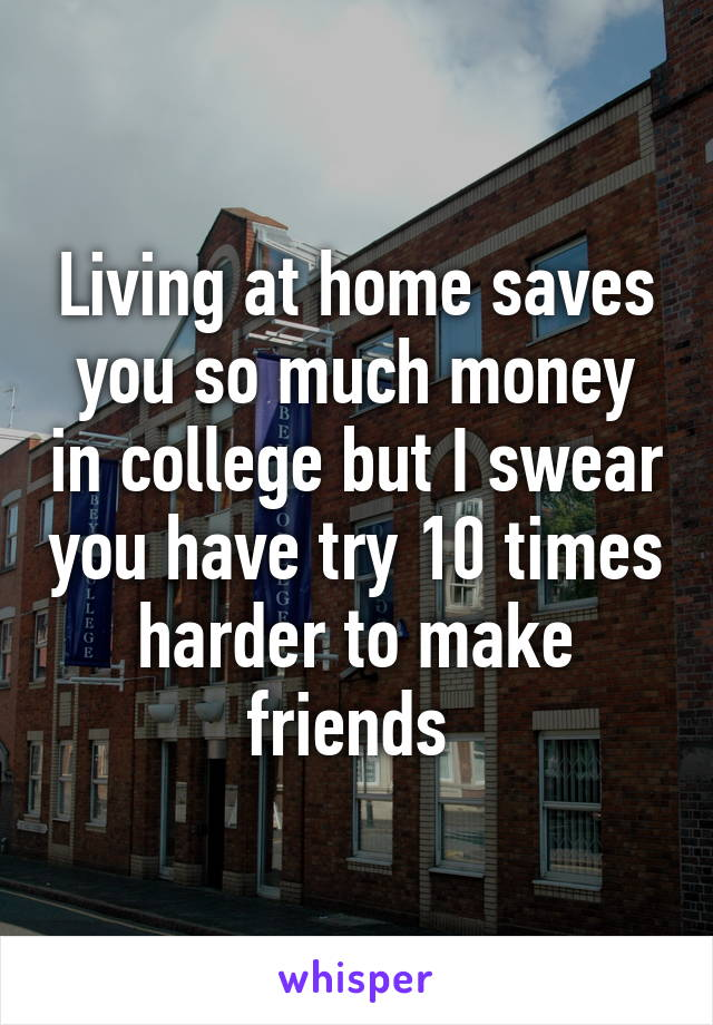 Living at home saves you so much money in college but I swear you have try 10 times harder to make friends