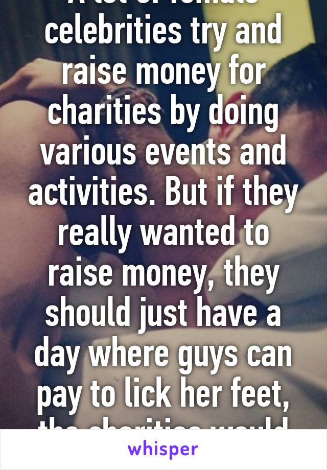 A lot of female celebrities try and raise money for charities by doing various events and activities. But if they really wanted to raise money, they should just have a day where guys can pay to lick her feet, the charities would be rich