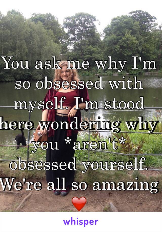 You ask me why I'm so obsessed with myself. I'm stood here wondering why you *aren't* obsessed yourself. We're all so amazing ❤️