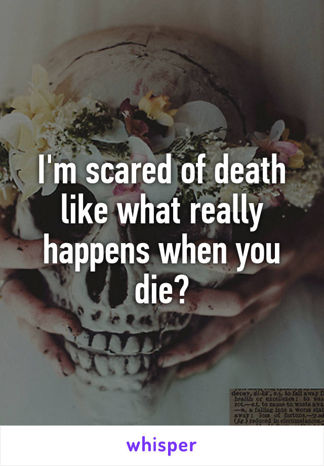 I'm scared of death like what really happens when you die?