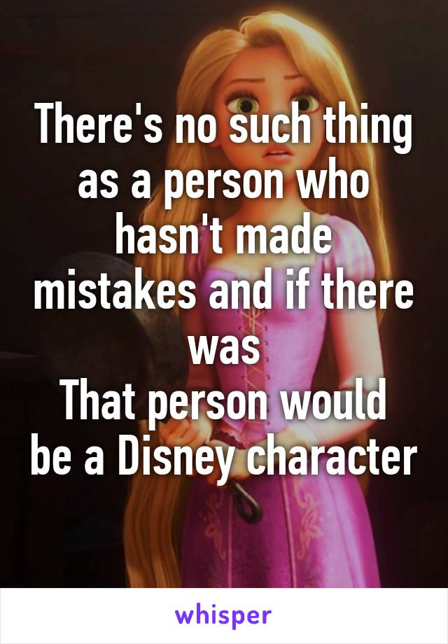 There's no such thing as a person who hasn't made mistakes and if there was That person would be a Disney character