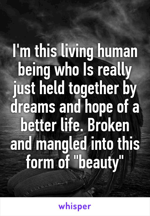 "I'm this living human being who Is really just held together by dreams and hope of a better life. Broken and mangled into this form of ""beauty"""