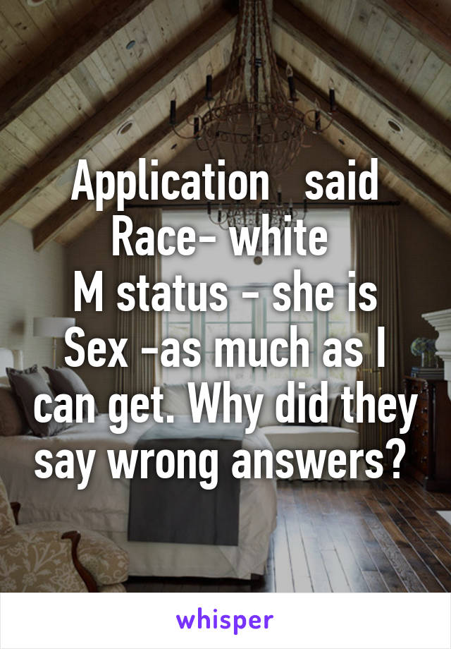 Application   said Race- white  M status - she is Sex -as much as I can get. Why did they say wrong answers?
