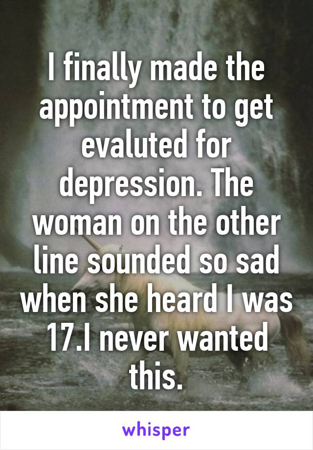 I finally made the appointment to get evaluted for depression. The woman on the other line sounded so sad when she heard I was 17.I never wanted this.