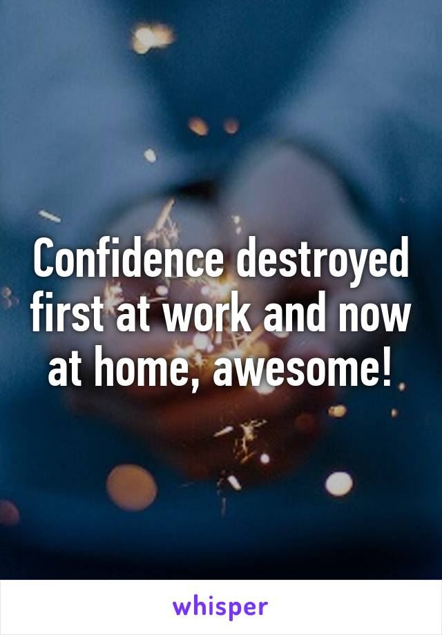 Confidence destroyed first at work and now at home, awesome!