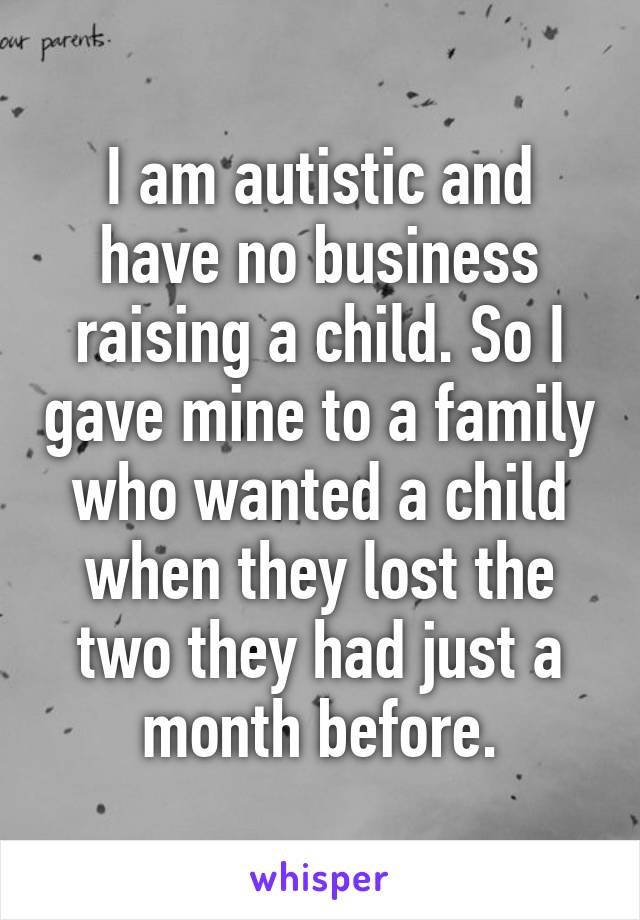 I am autistic and have no business raising a child. So I gave mine to a family who wanted a child when they lost the two they had just a month before.