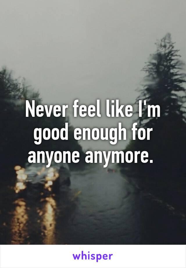 Never feel like I'm good enough for anyone anymore.