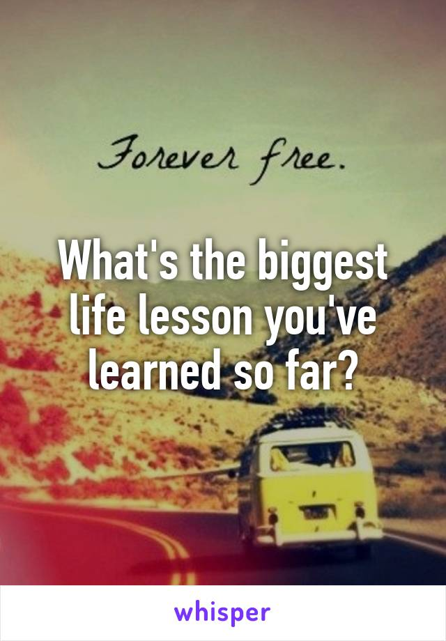 What's the biggest life lesson you've learned so far?