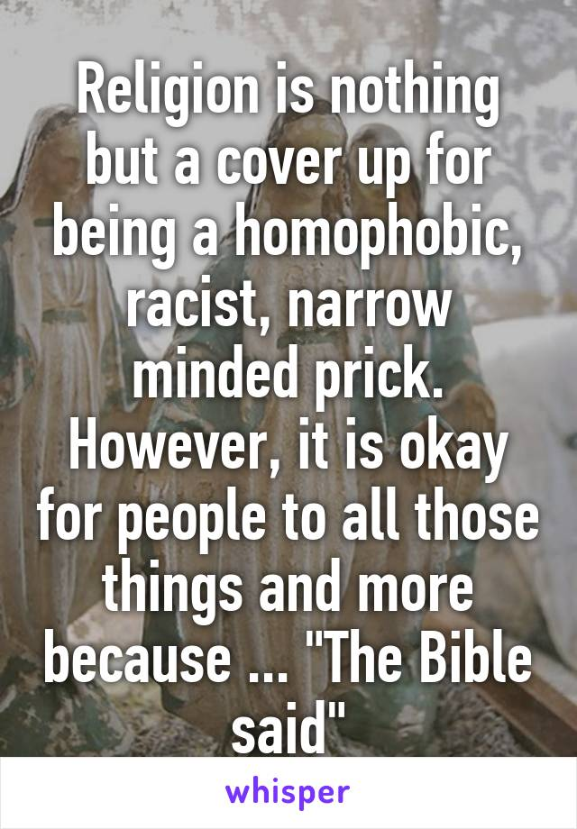 "Religion is nothing but a cover up for being a homophobic, racist, narrow minded prick. However, it is okay for people to all those things and more because ... ""The Bible said"""