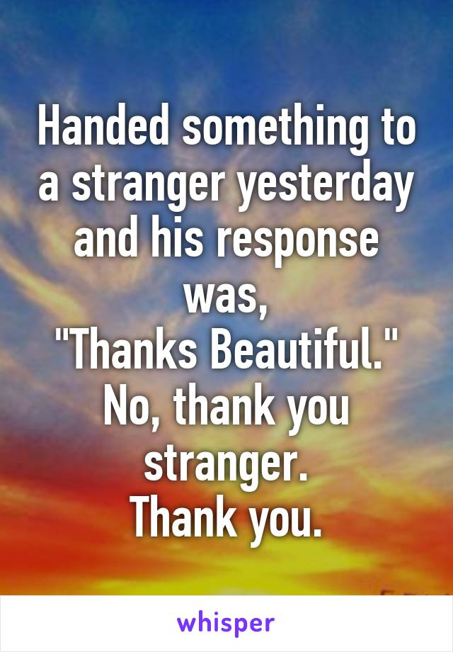"Handed something to a stranger yesterday and his response was, ""Thanks Beautiful."" No, thank you stranger. Thank you."