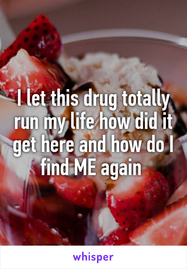 I let this drug totally run my life how did it get here and how do I find ME again