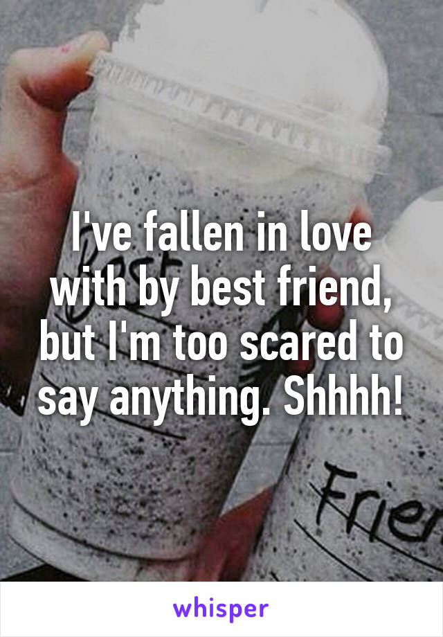 I've fallen in love with by best friend, but I'm too scared to say anything. Shhhh!