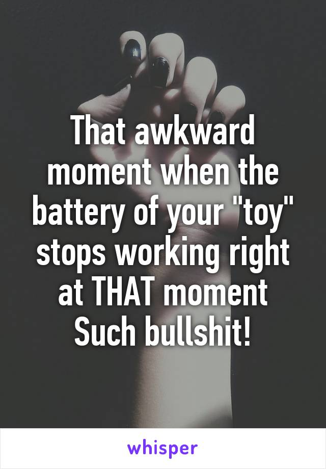"""That awkward moment when the battery of your """"toy"""" stops working right at THAT moment Such bullshit!"""
