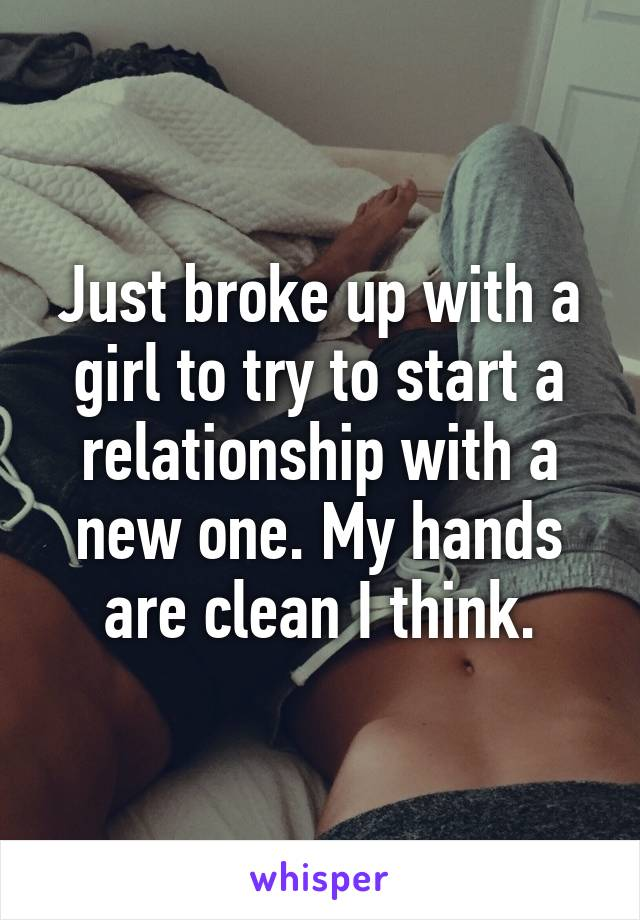 Just broke up with a girl to try to start a relationship with a new one. My hands are clean I think.