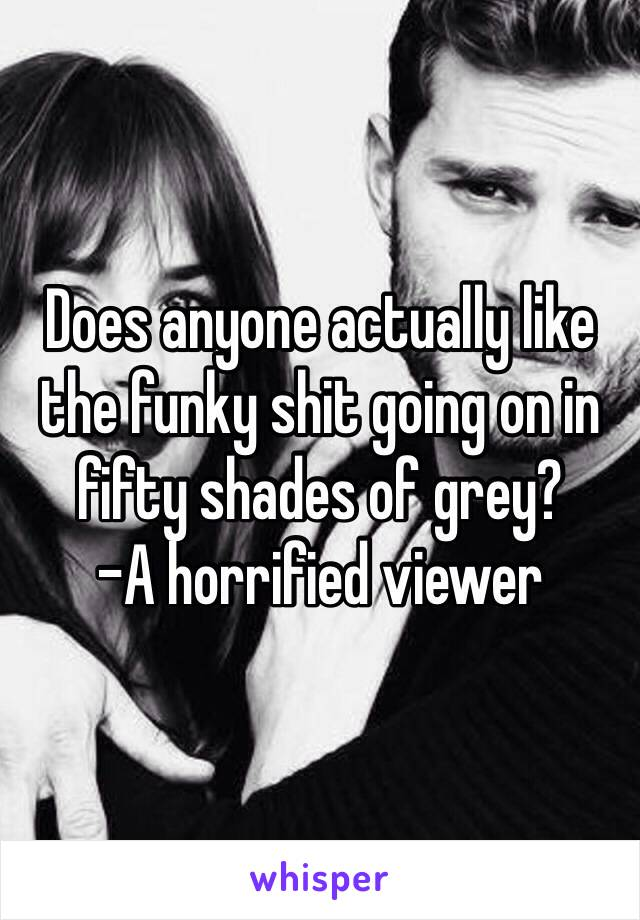 Does anyone actually like the funky shit going on in fifty shades of grey?  -A horrified viewer