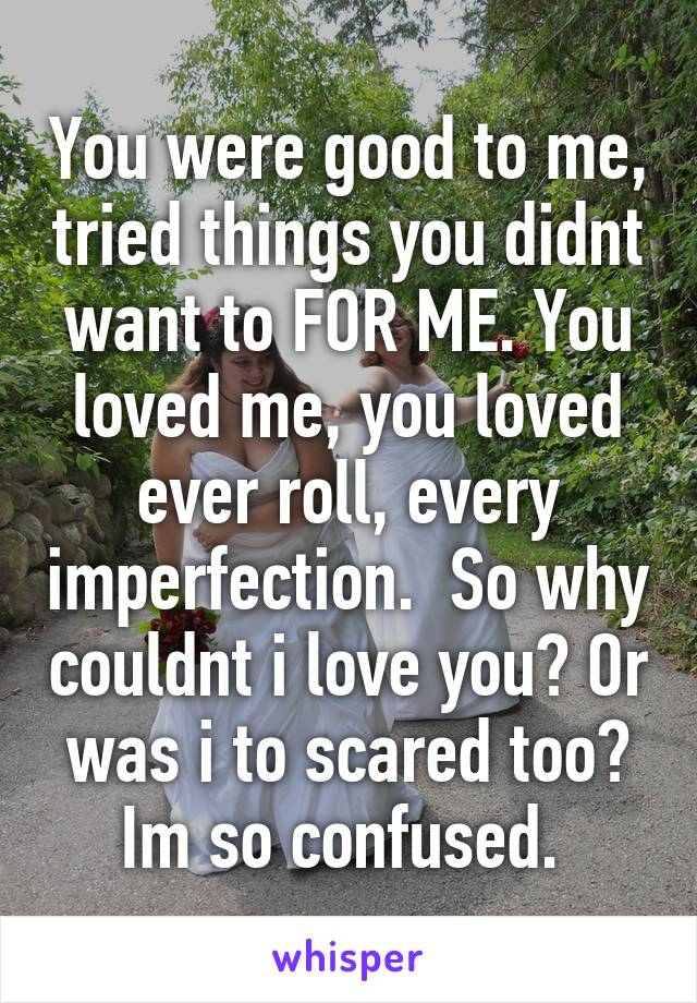 You were good to me, tried things you didnt want to FOR ME. You loved me, you loved ever roll, every imperfection.  So why couldnt i love you? Or was i to scared too? Im so confused.