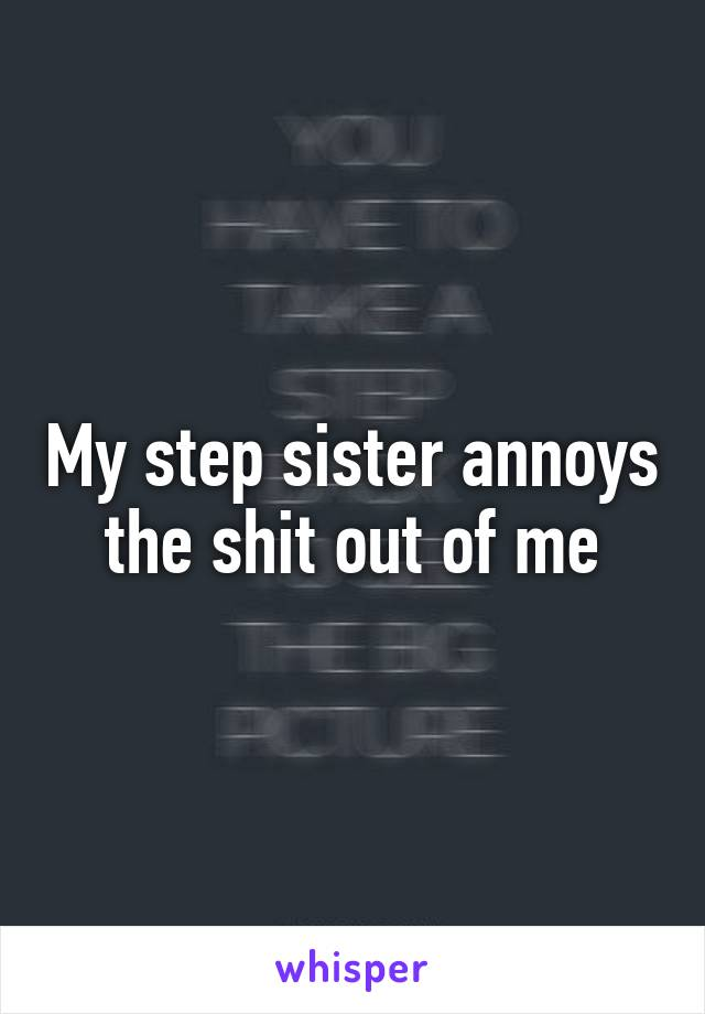 My step sister annoys the shit out of me