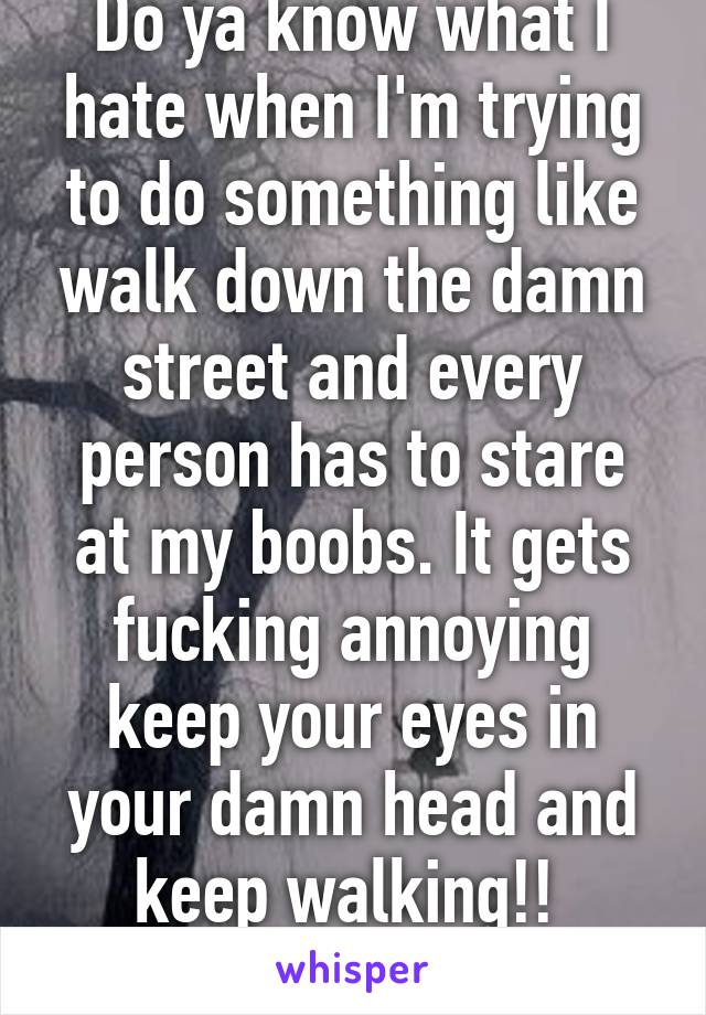 Do ya know what I hate when I'm trying to do something like walk down the damn street and every person has to stare at my boobs. It gets fucking annoying keep your eyes in your damn head and keep walking!!
