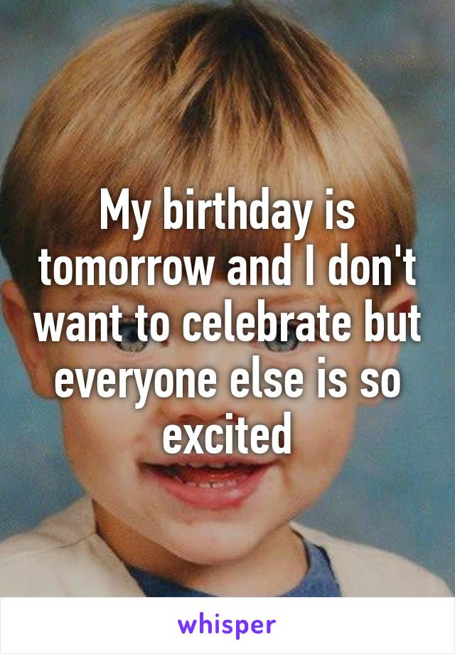 My birthday is tomorrow and I don't want to celebrate but everyone else is so excited