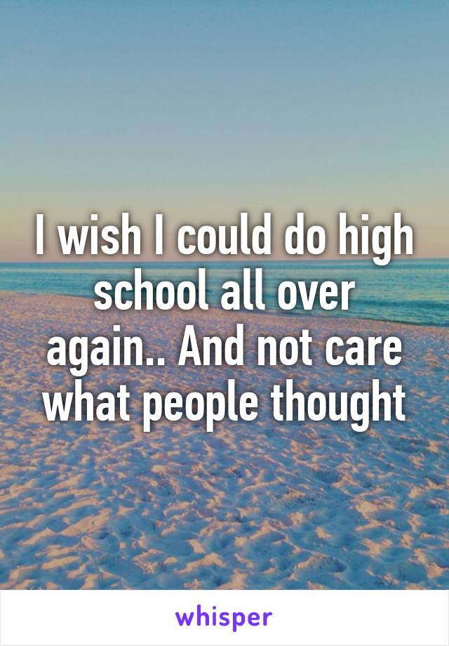 I wish I could do high school all over again.. And not care what people thought