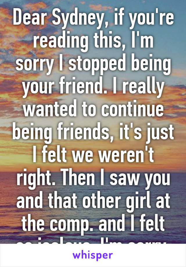 Dear Sydney, if you're reading this, I'm sorry I stopped being your friend. I really wanted to continue being friends, it's just I felt we weren't right. Then I saw you and that other girl at the comp. and I felt so jealous. I'm sorry.