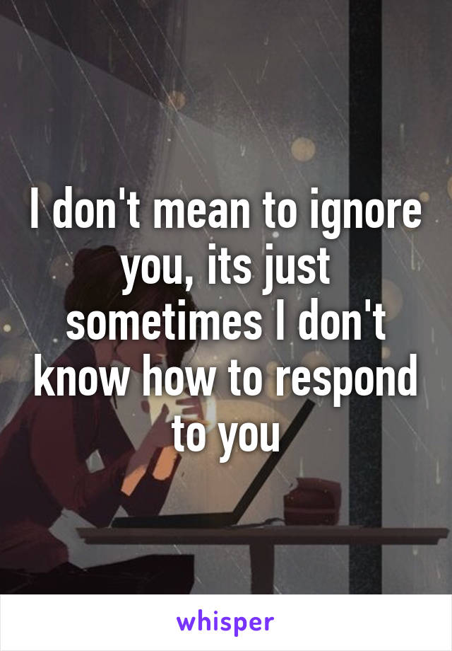 I don't mean to ignore you, its just sometimes I don't know how to respond to you
