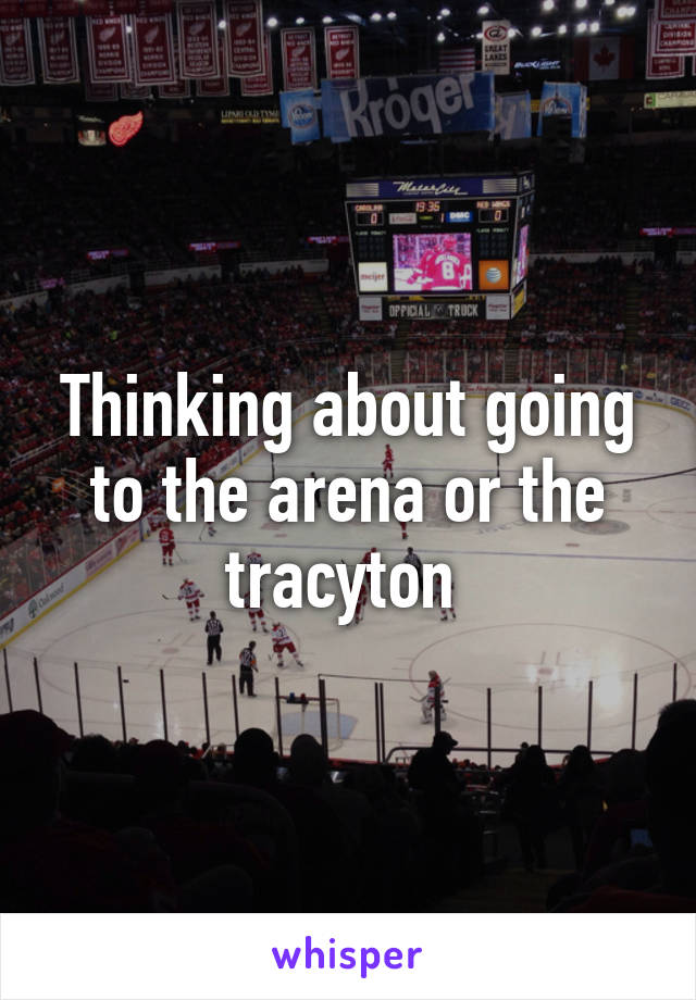 Thinking about going to the arena or the tracyton