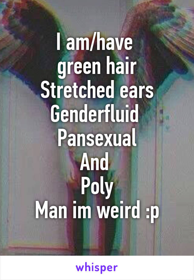 I am/have   green hair  Stretched ears Genderfluid  Pansexual And  Poly Man im weird :p