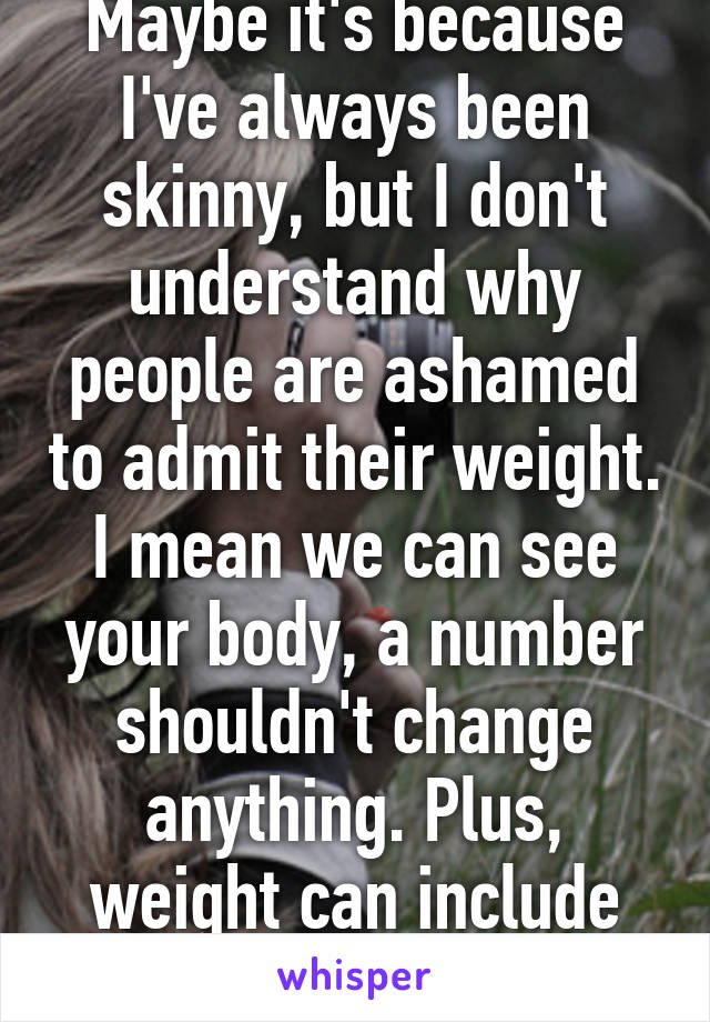 Maybe it's because I've always been skinny, but I don't understand why people are ashamed to admit their weight. I mean we can see your body, a number shouldn't change anything. Plus, weight can include fat and muscle.