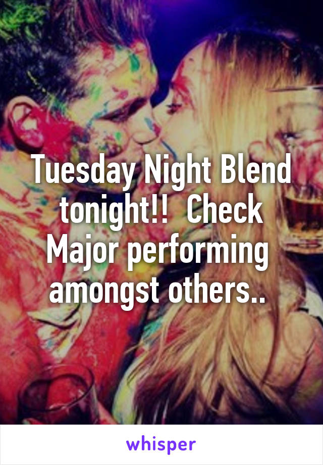 Tuesday Night Blend tonight!!  Check Major performing  amongst others..