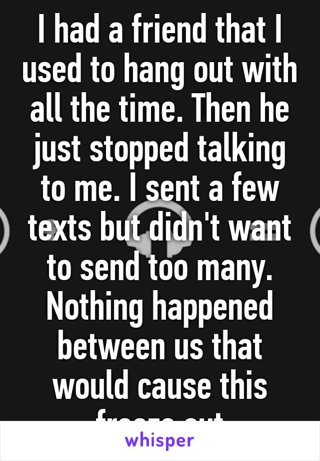 I had a friend that I used to hang out with all the time. Then he just stopped talking to me. I sent a few texts but didn't want to send too many. Nothing happened between us that would cause this freeze out