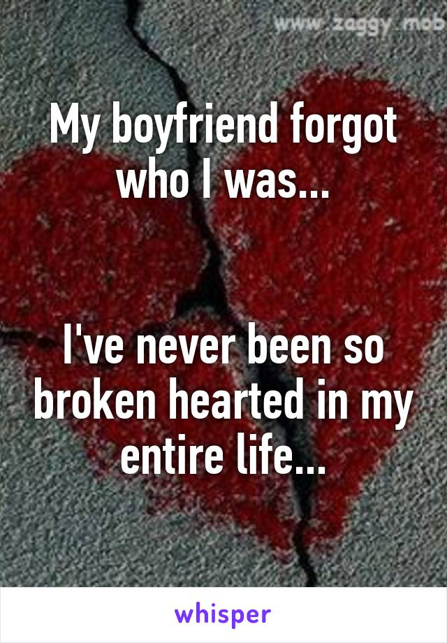 My boyfriend forgot who I was...   I've never been so broken hearted in my entire life...