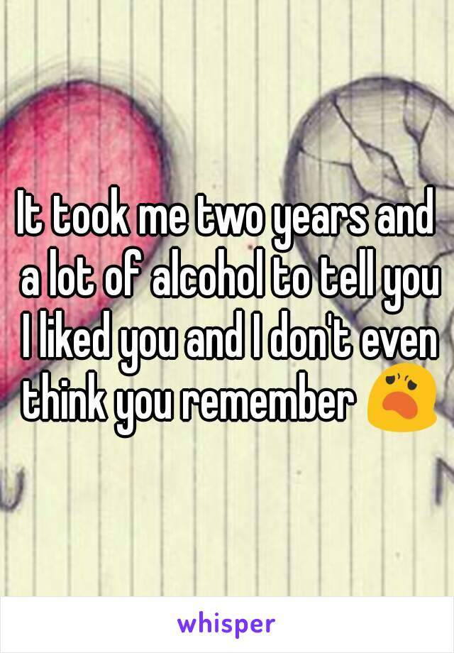 It took me two years and a lot of alcohol to tell you I liked you and I don't even think you remember 😦