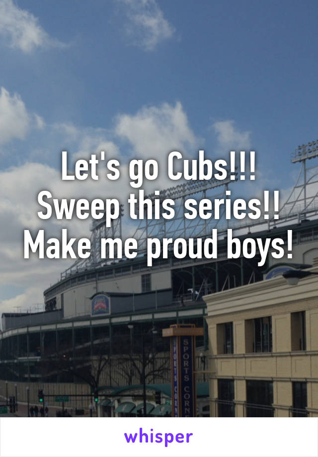 Let's go Cubs!!! Sweep this series!! Make me proud boys!