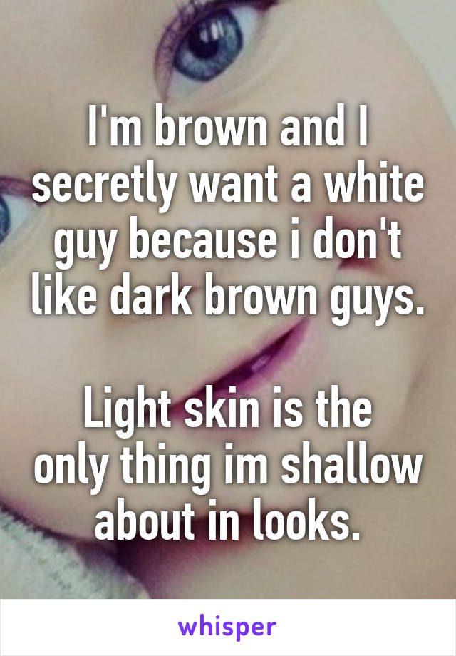I'm brown and I secretly want a white guy because i don't like dark brown guys.  Light skin is the only thing im shallow about in looks.