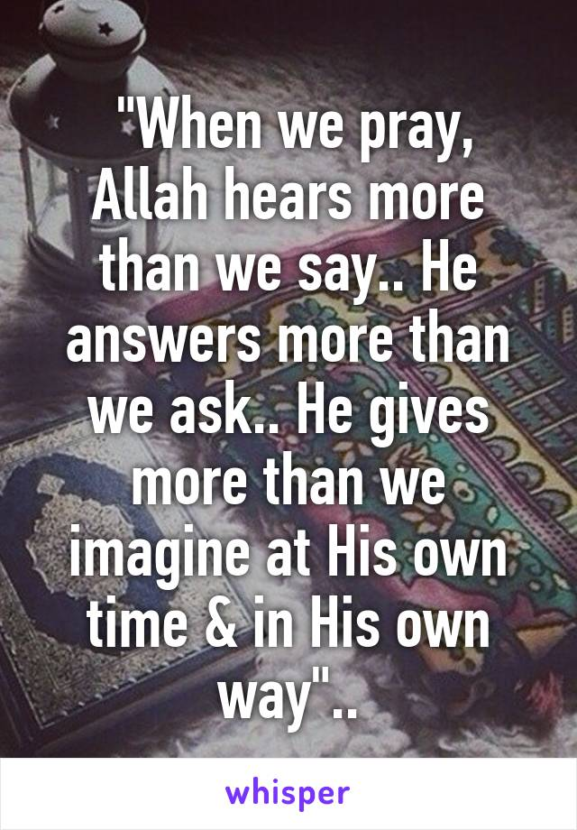 """""""When we pray, Allah hears more than we say.. He answers more than we ask.. He gives more than we imagine at His own time & in His own way"""".."""