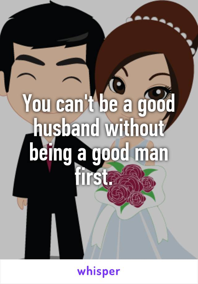 You can't be a good husband without being a good man first.