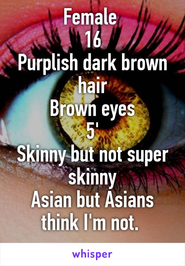 Female  16 Purplish dark brown hair Brown eyes 5' Skinny but not super skinny Asian but Asians think I'm not.