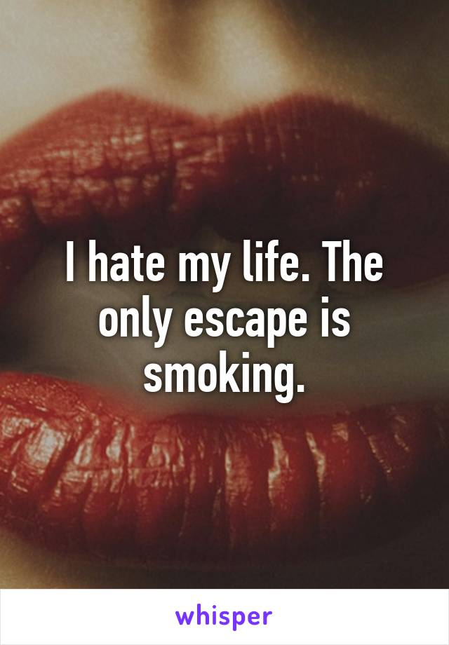 I hate my life. The only escape is smoking.
