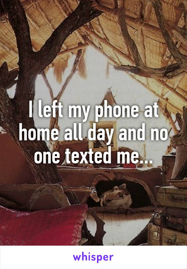 I left my phone at home all day and no one texted me...